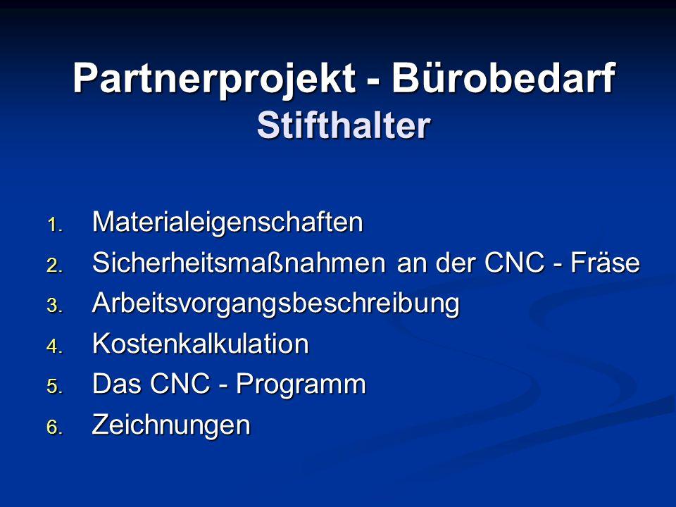 Partnerprojekt - Bürobedarf Stifthalter 1. Materialeigenschaften 2. Sicherheitsmaßnahmen an der CNC - Fräse 3. Arbeitsvorgangsbeschreibung 4. Kostenka