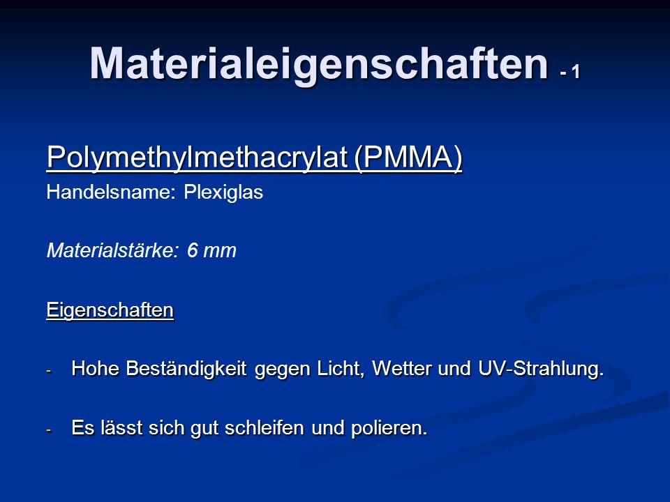 Materialeigenschaften - 1 Polymethylmethacrylat (PMMA) Handelsname: Plexiglas Materialstärke: 6 mmEigenschaften - Hohe Beständigkeit gegen Licht, Wett