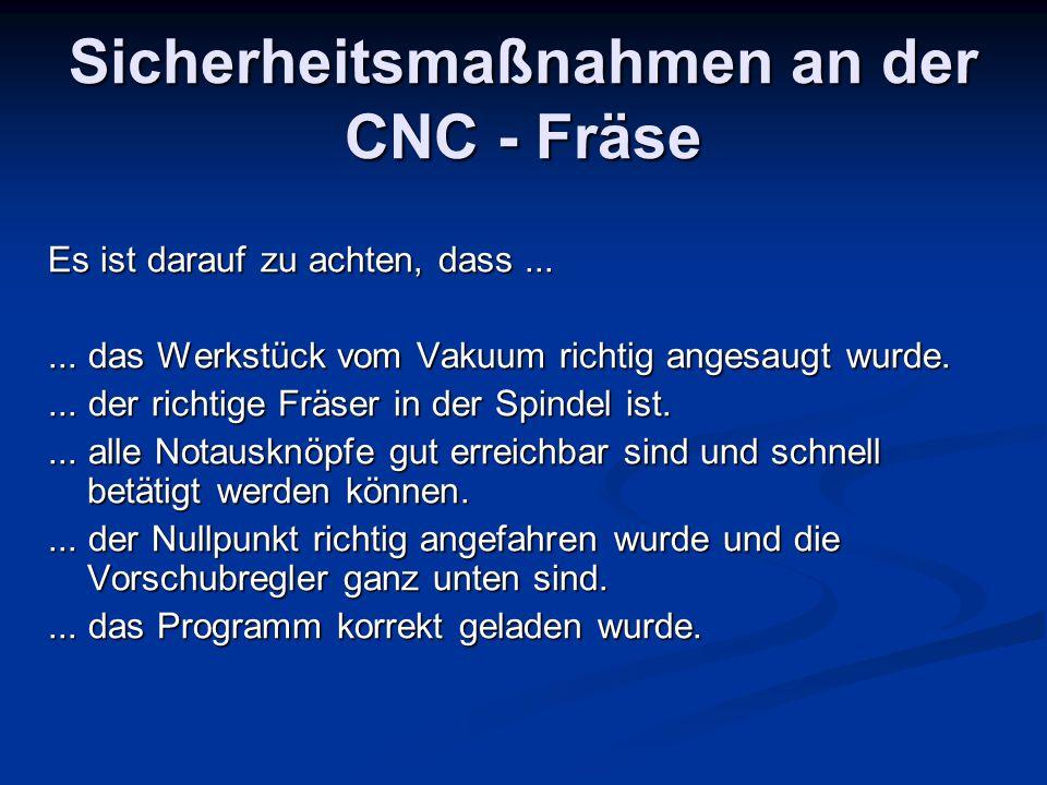 Sicherheitsmaßnahmen an der CNC - Fräse Es ist darauf zu achten, dass...... das Werkstück vom Vakuum richtig angesaugt wurde.... der richtige Fräser i