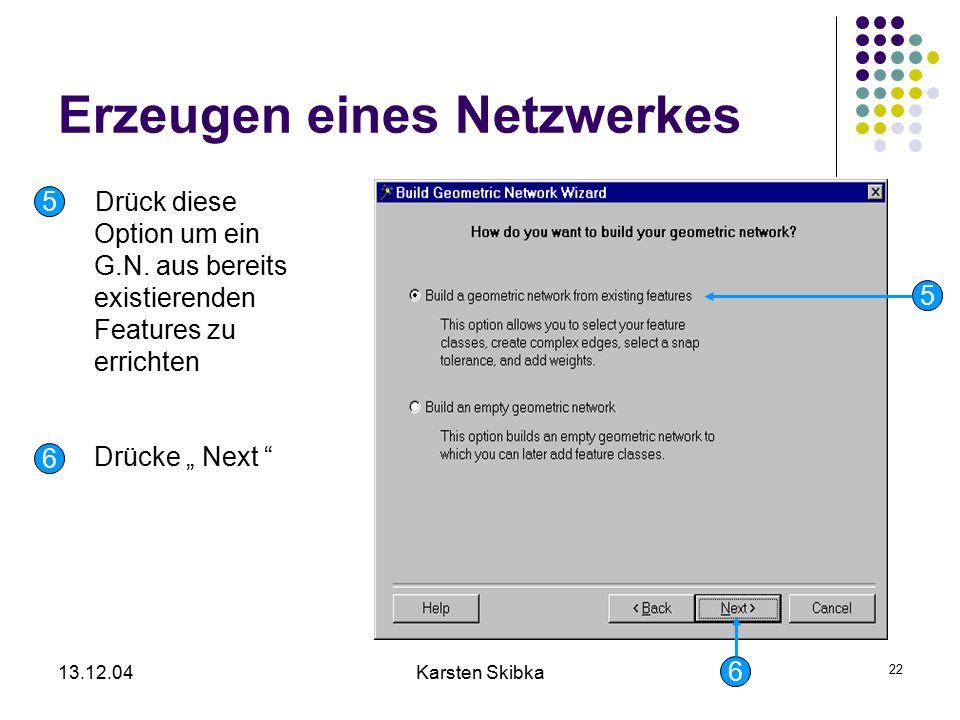 """13.12.04Karsten Skibka 22 Erzeugen eines Netzwerkes Drück diese Option um ein G.N. aus bereits existierenden Features zu errichten 5 5 6 Drücke """" Next"""