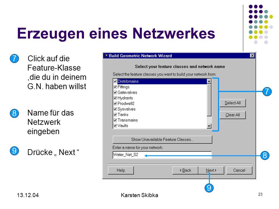13.12.04Karsten Skibka 23 Erzeugen eines Netzwerkes Click auf die Feature-Klasse,die du in deinem G.N. haben willst Name für das Netzwerk eingeben Drü