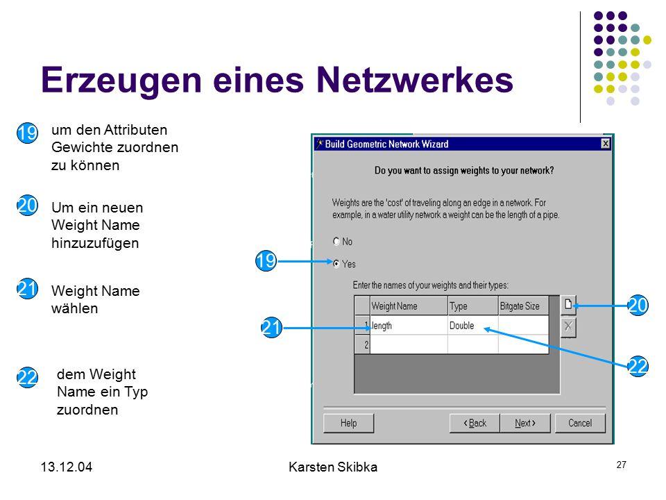 13.12.04Karsten Skibka 27 Erzeugen eines Netzwerkes um den Attributen Gewichte zuordnen zu können Weight Name wählen dem Weight Name ein Typ zuordnen