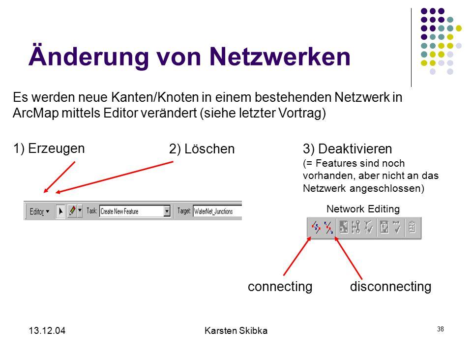 13.12.04Karsten Skibka 38 Änderung von Netzwerken 1) Erzeugen Es werden neue Kanten/Knoten in einem bestehenden Netzwerk in ArcMap mittels Editor verä