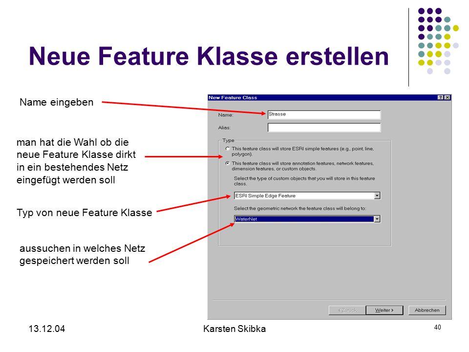 13.12.04Karsten Skibka 40 Neue Feature Klasse erstellen Name eingeben man hat die Wahl ob die neue Feature Klasse dirkt in ein bestehendes Netz eingef