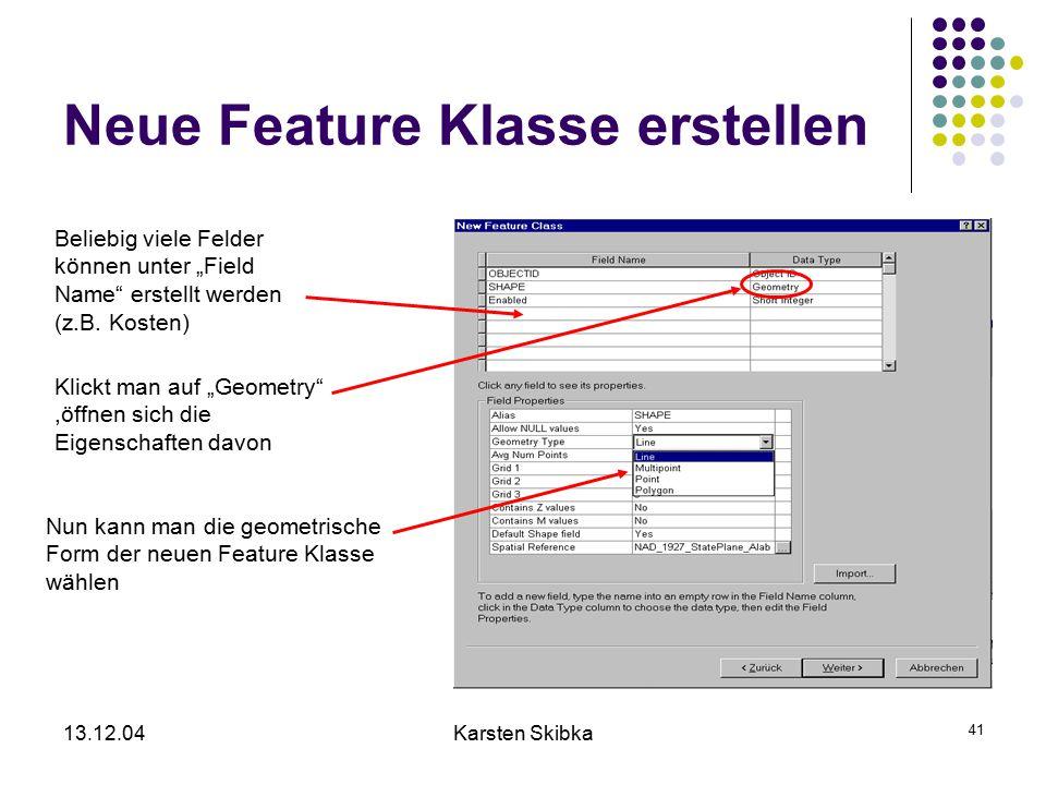 """13.12.04Karsten Skibka 41 Neue Feature Klasse erstellen Beliebig viele Felder können unter """"Field Name"""" erstellt werden (z.B. Kosten) Klickt man auf """""""