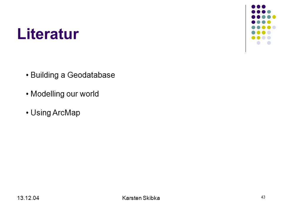 13.12.04Karsten Skibka 43 Literatur Building a Geodatabase Modelling our world Using ArcMap