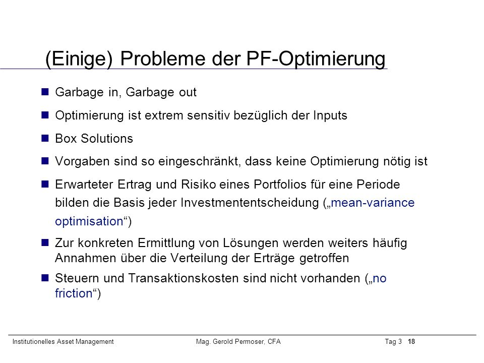 Tag 3 18Institutionelles Asset ManagementMag. Gerold Permoser, CFA (Einige) Probleme der PF-Optimierung Garbage in, Garbage out Optimierung ist extrem
