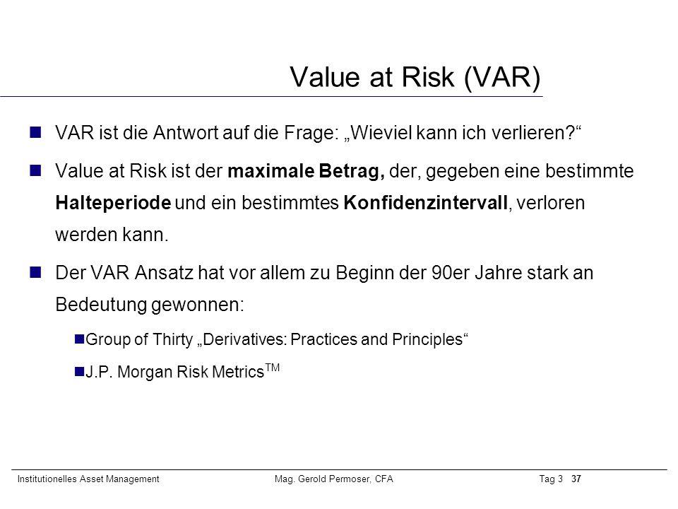 """Tag 3 37Institutionelles Asset ManagementMag. Gerold Permoser, CFA Value at Risk (VAR) VAR ist die Antwort auf die Frage: """"Wieviel kann ich verlieren?"""