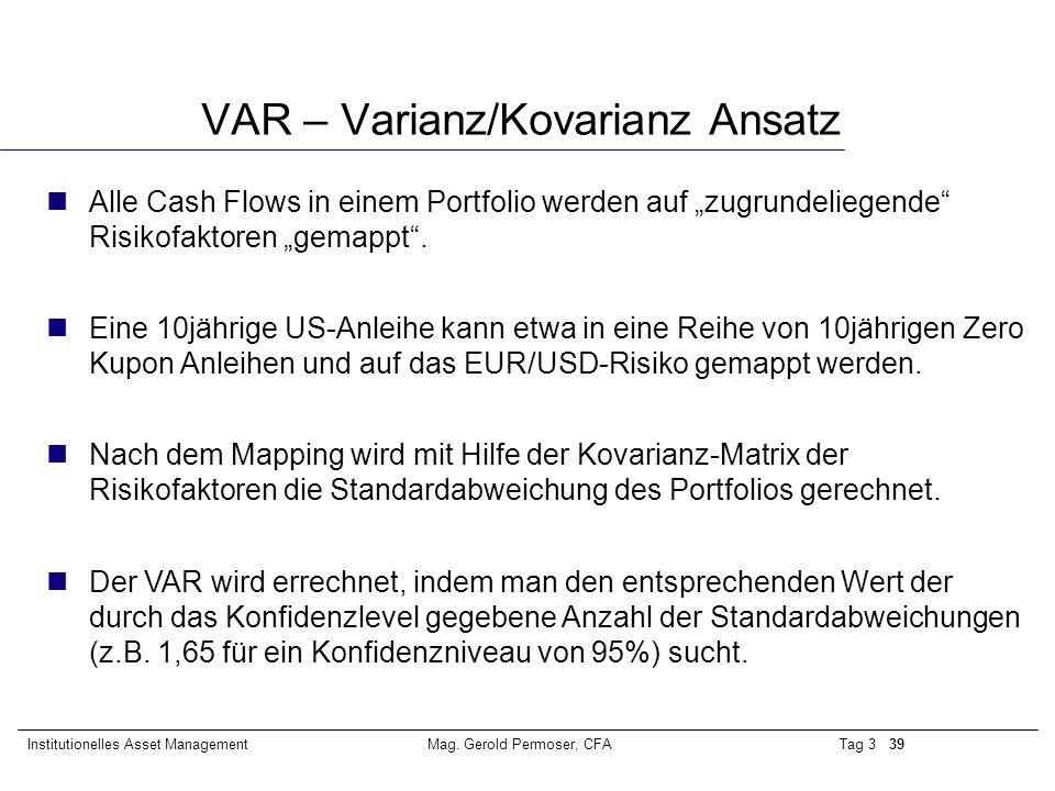 """Tag 3 39Institutionelles Asset ManagementMag. Gerold Permoser, CFA VAR – Varianz/Kovarianz Ansatz nAlle Cash Flows in einem Portfolio werden auf """"zugr"""