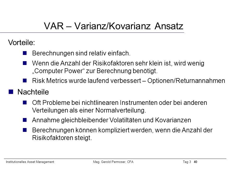 Tag 3 40Institutionelles Asset ManagementMag. Gerold Permoser, CFA VAR – Varianz/Kovarianz Ansatz Vorteile: nBerechnungen sind relativ einfach. nWenn