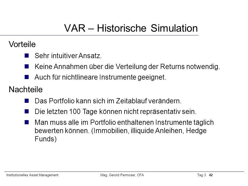 Tag 3 42Institutionelles Asset ManagementMag. Gerold Permoser, CFA VAR – Historische Simulation Vorteile nSehr intuitiver Ansatz. nKeine Annahmen über