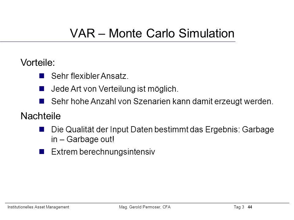 Tag 3 44Institutionelles Asset ManagementMag. Gerold Permoser, CFA VAR – Monte Carlo Simulation Vorteile: nSehr flexibler Ansatz. nJede Art von Vertei