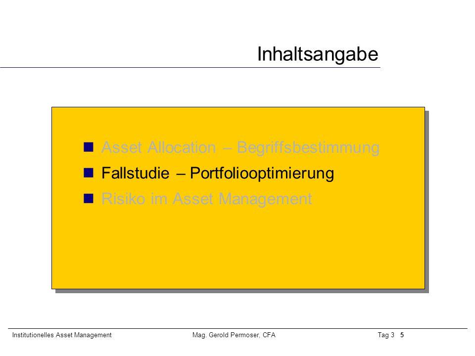 Tag 3 5Institutionelles Asset ManagementMag. Gerold Permoser, CFA Inhaltsangabe Asset Allocation – Begriffsbestimmung Fallstudie – Portfoliooptimierun