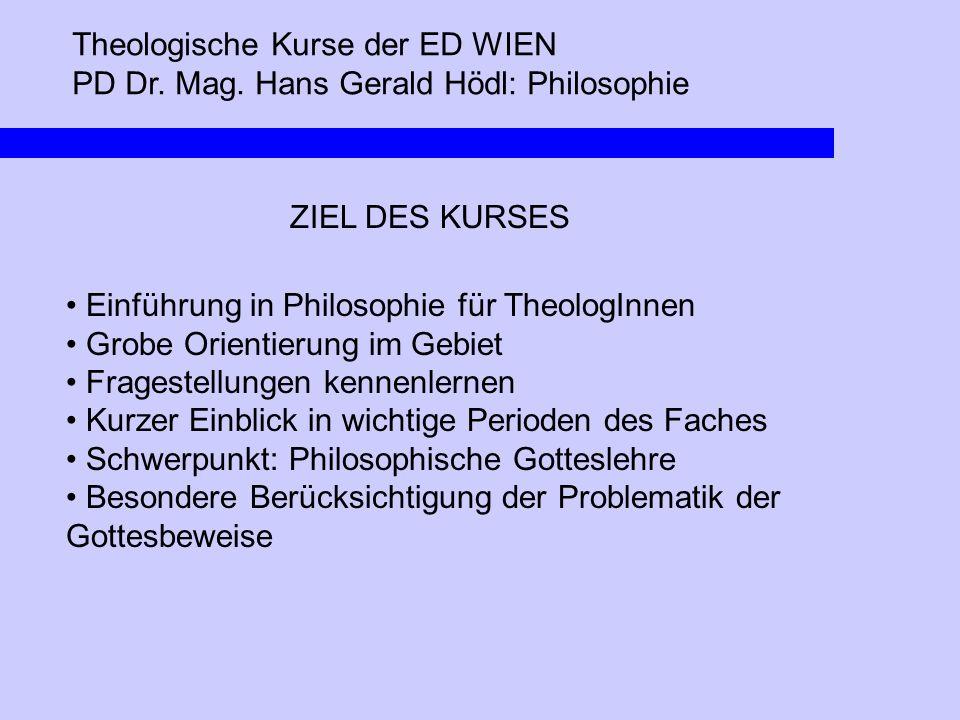 Theologische Kurse der ED WIEN PD Dr. Mag. Hans Gerald Hödl: Philosophie ZIEL DES KURSES Einführung in Philosophie für TheologInnen Grobe Orientierung