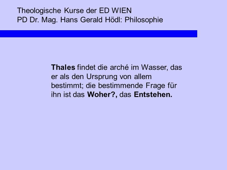 Theologische Kurse der ED WIEN PD Dr. Mag. Hans Gerald Hödl: Philosophie Thales findet die arché im Wasser, das er als den Ursprung von allem bestimmt