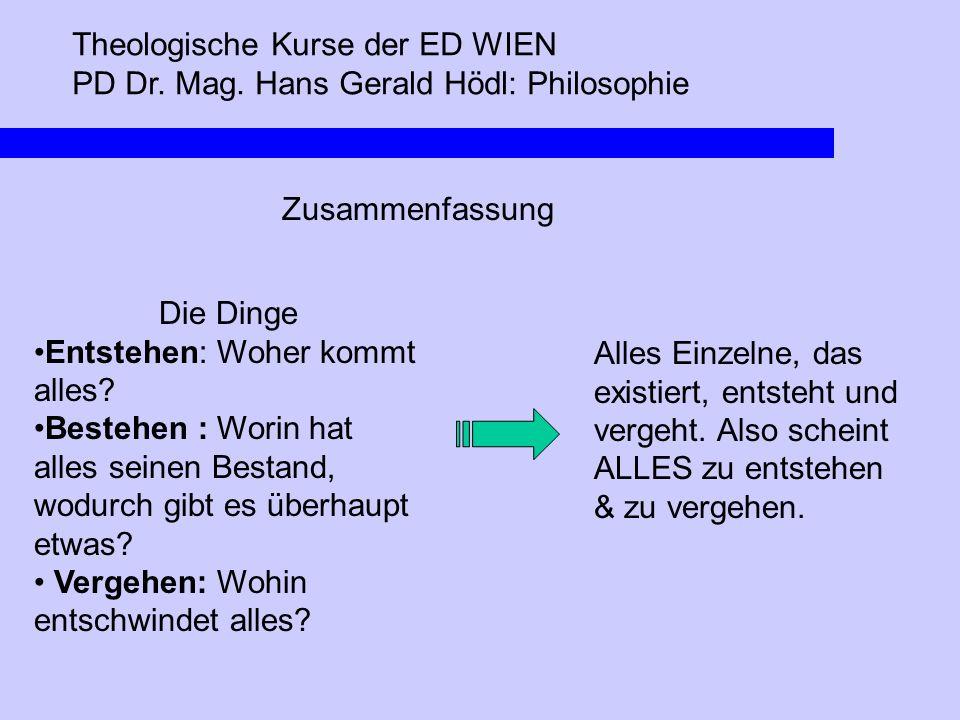 Theologische Kurse der ED WIEN PD Dr. Mag. Hans Gerald Hödl: Philosophie Zusammenfassung Die Dinge Entstehen: Woher kommt alles? Bestehen : Worin hat