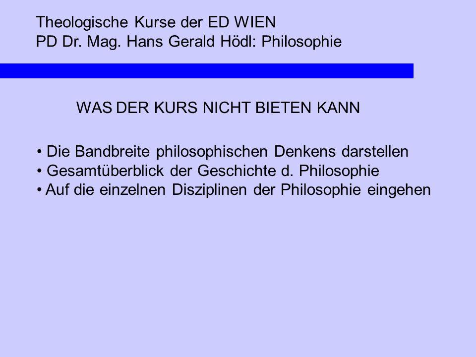 Theologische Kurse der ED WIEN PD Dr. Mag. Hans Gerald Hödl: Philosophie WAS DER KURS NICHT BIETEN KANN Die Bandbreite philosophischen Denkens darstel