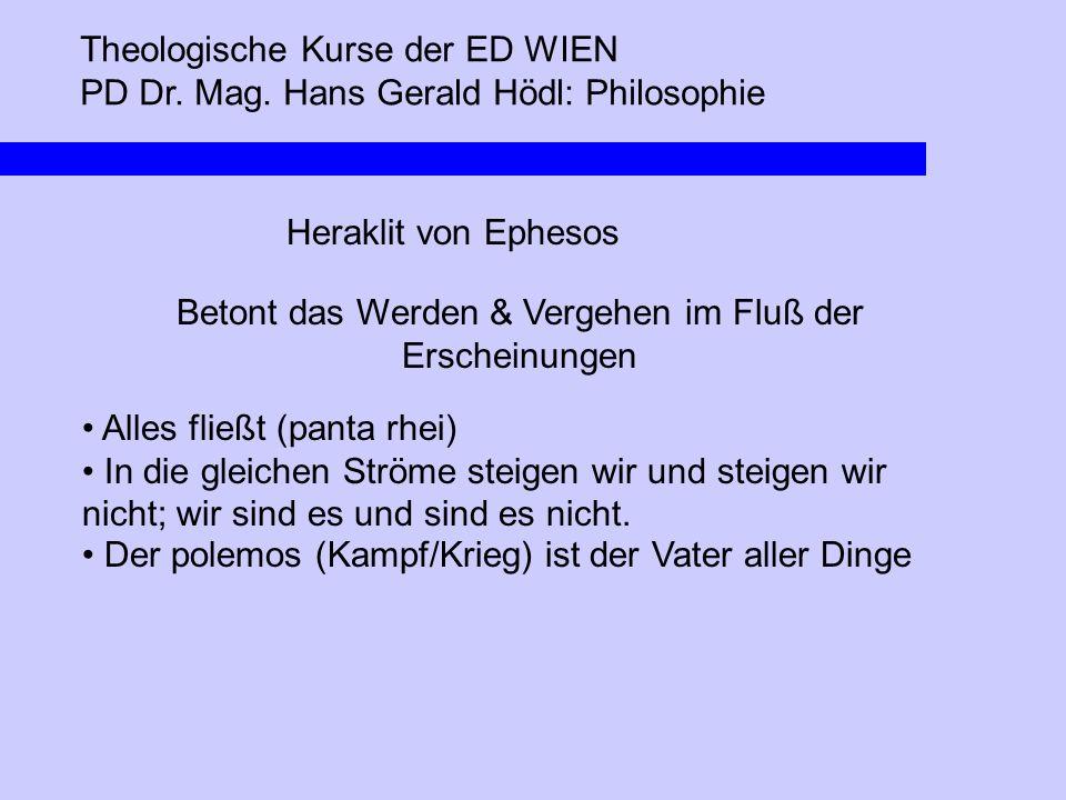 Theologische Kurse der ED WIEN PD Dr. Mag. Hans Gerald Hödl: Philosophie Heraklit von Ephesos Betont das Werden & Vergehen im Fluß der Erscheinungen A