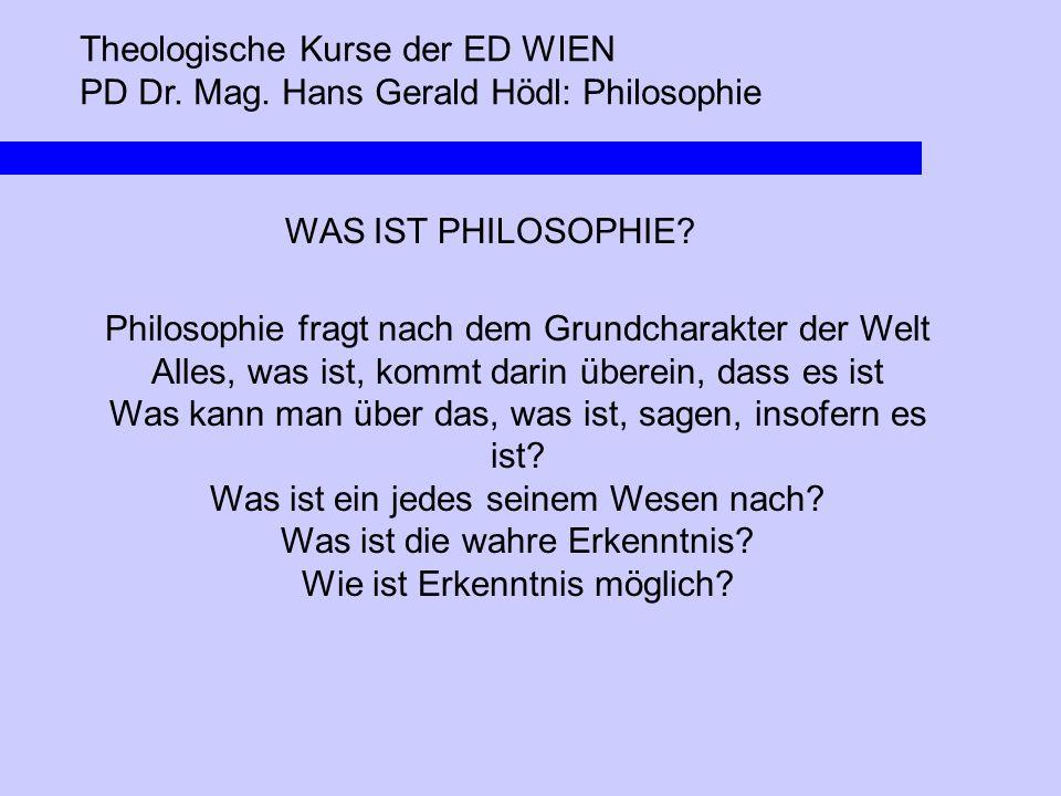 Theologische Kurse der ED WIEN PD Dr. Mag. Hans Gerald Hödl: Philosophie WAS IST PHILOSOPHIE? Philosophie fragt nach dem Grundcharakter der Welt Alles