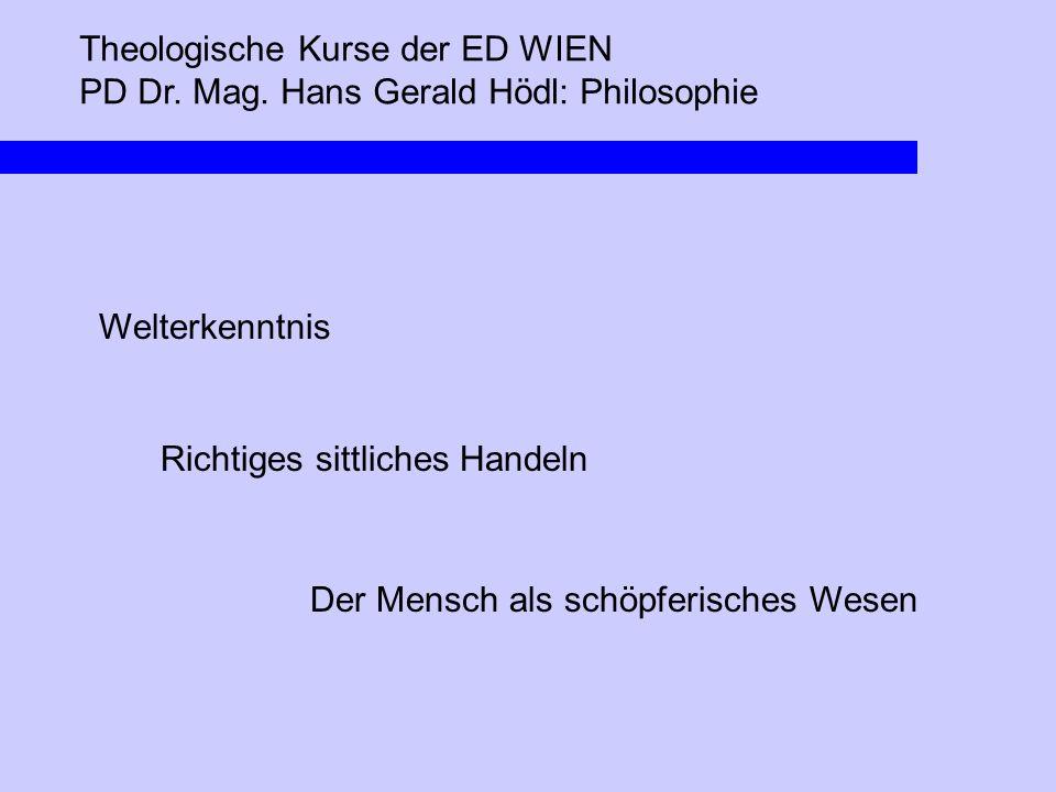 Theologische Kurse der ED WIEN PD Dr. Mag. Hans Gerald Hödl: Philosophie Welterkenntnis Richtiges sittliches Handeln Der Mensch als schöpferisches Wes