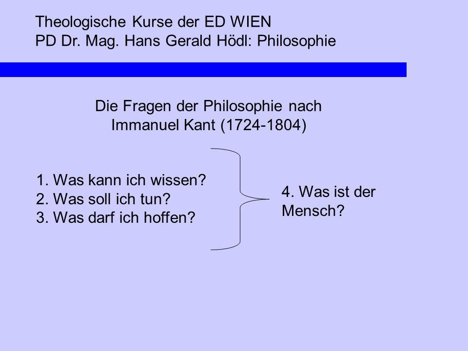 Theologische Kurse der ED WIEN PD Dr. Mag. Hans Gerald Hödl: Philosophie Die Fragen der Philosophie nach Immanuel Kant (1724-1804) 1. Was kann ich wis