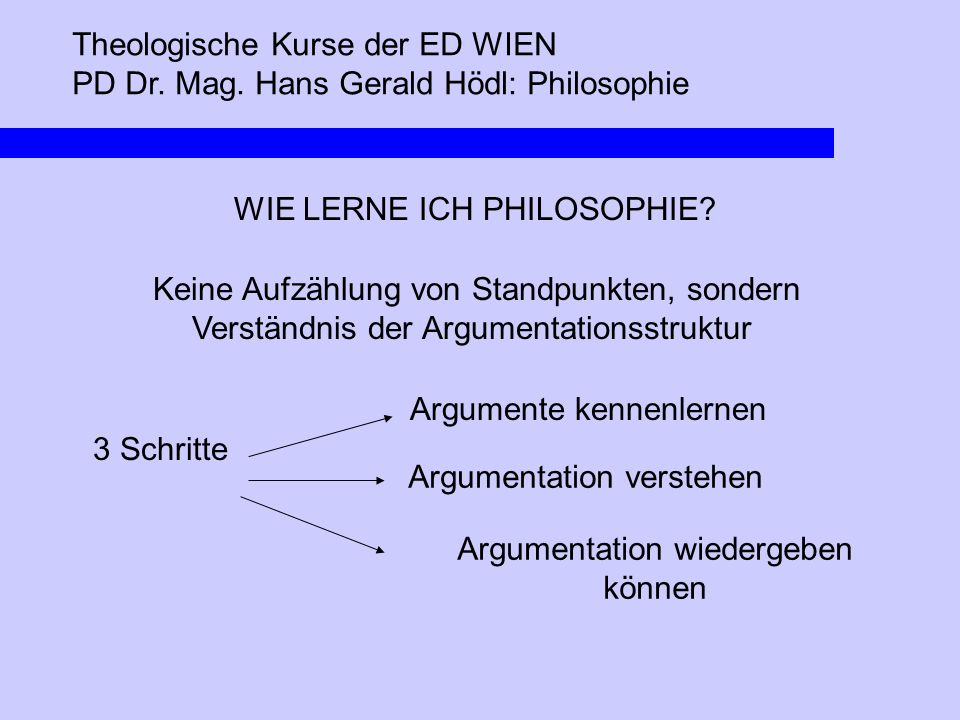 Theologische Kurse der ED WIEN PD Dr. Mag. Hans Gerald Hödl: Philosophie WIE LERNE ICH PHILOSOPHIE? Keine Aufzählung von Standpunkten, sondern Verstän