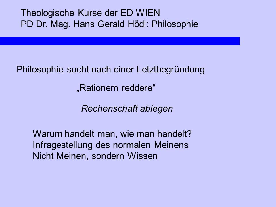 """Theologische Kurse der ED WIEN PD Dr. Mag. Hans Gerald Hödl: Philosophie Philosophie sucht nach einer Letztbegründung """"Rationem reddere"""" Rechenschaft"""