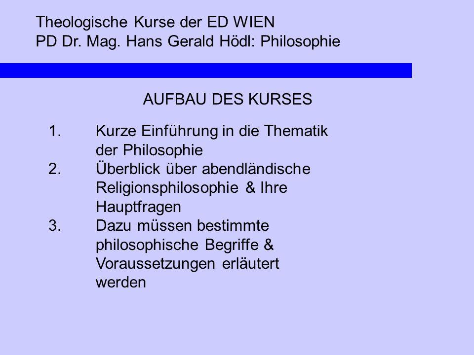 Theologische Kurse der ED WIEN PD Dr. Mag. Hans Gerald Hödl: Philosophie AUFBAU DES KURSES 1. Kurze Einführung in die Thematik der Philosophie 2.Überb