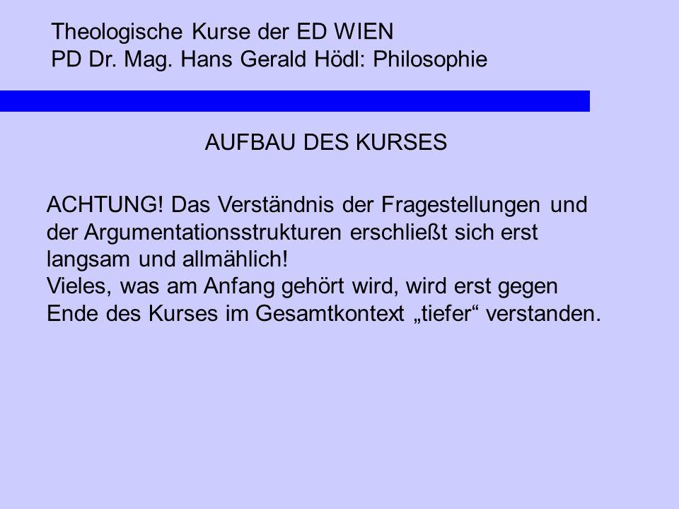Theologische Kurse der ED WIEN PD Dr. Mag. Hans Gerald Hödl: Philosophie AUFBAU DES KURSES ACHTUNG! Das Verständnis der Fragestellungen und der Argume