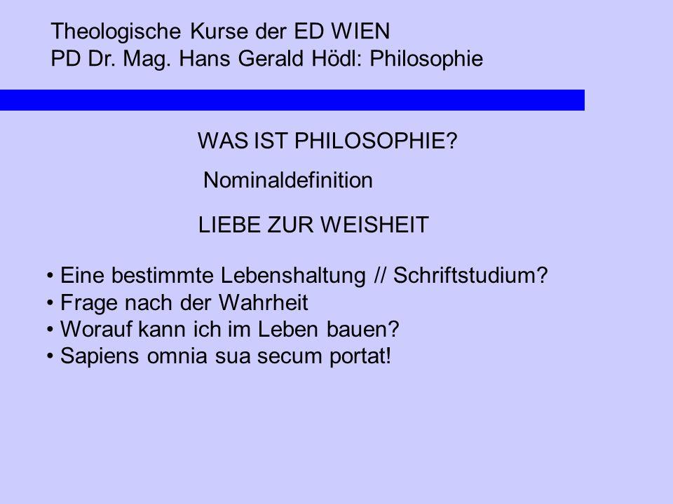 Theologische Kurse der ED WIEN PD Dr. Mag. Hans Gerald Hödl: Philosophie WAS IST PHILOSOPHIE? Nominaldefinition LIEBE ZUR WEISHEIT Eine bestimmte Lebe