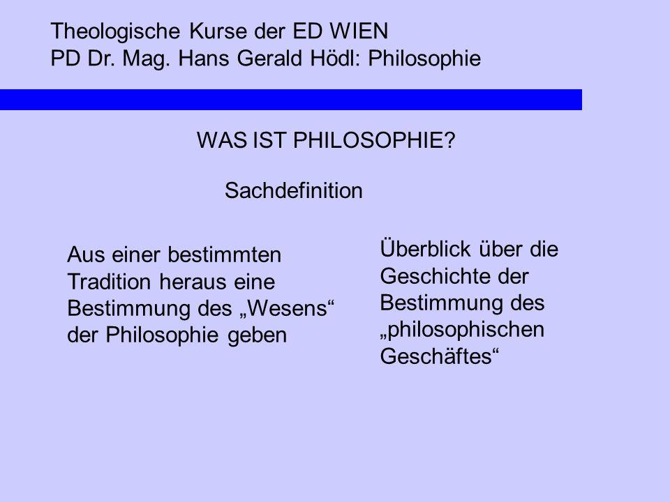 Theologische Kurse der ED WIEN PD Dr. Mag. Hans Gerald Hödl: Philosophie WAS IST PHILOSOPHIE? Sachdefinition Aus einer bestimmten Tradition heraus ein