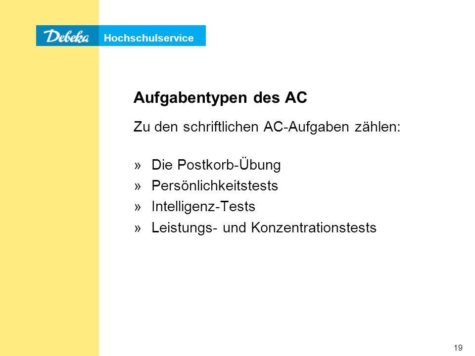 Hochschulservice 19 Zu den schriftlichen AC-Aufgaben zählen: »Die Postkorb-Übung »Persönlichkeitstests »Intelligenz-Tests »Leistungs- und Konzentrationstests Aufgabentypen des AC