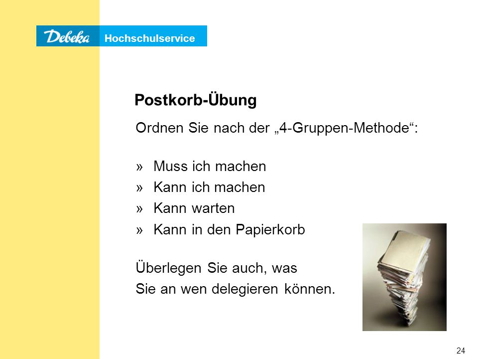 """Hochschulservice 24 Postkorb-Übung Ordnen Sie nach der """"4-Gruppen-Methode : »Muss ich machen »Kann ich machen »Kann warten »Kann in den Papierkorb Überlegen Sie auch, was Sie an wen delegieren können."""