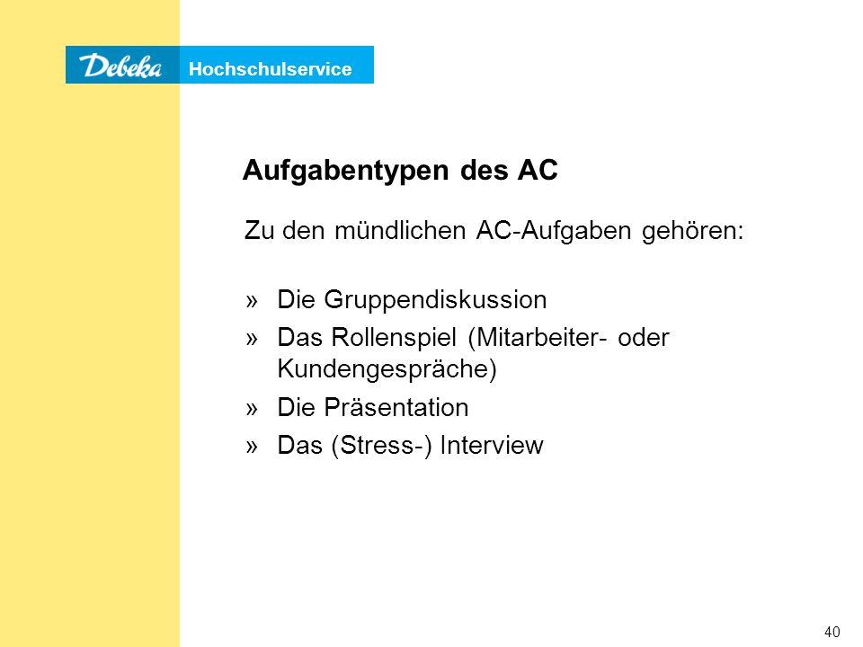 Hochschulservice 40 Aufgabentypen des AC Zu den mündlichen AC-Aufgaben gehören: »Die Gruppendiskussion »Das Rollenspiel (Mitarbeiter- oder Kundengespräche) »Die Präsentation »Das (Stress-) Interview