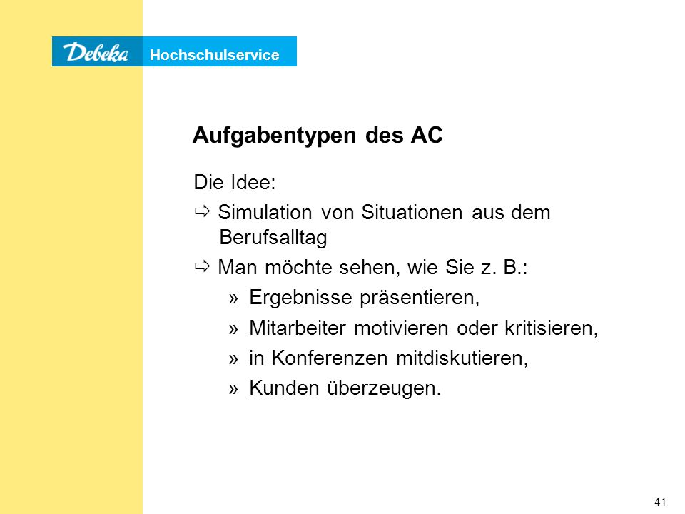 Hochschulservice 41 Aufgabentypen des AC Die Idee:  Simulation von Situationen aus dem Berufsalltag  Man möchte sehen, wie Sie z.