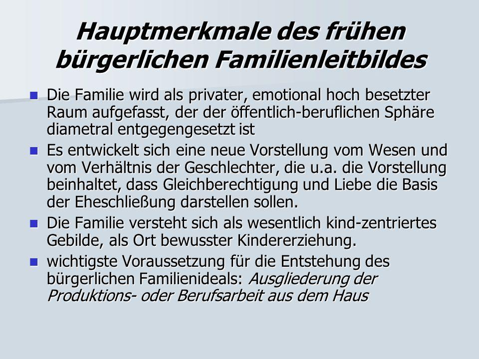 Hauptmerkmale des frühen bürgerlichen Familienleitbildes Die Familie wird als privater, emotional hoch besetzter Raum aufgefasst, der der öffentlich-b