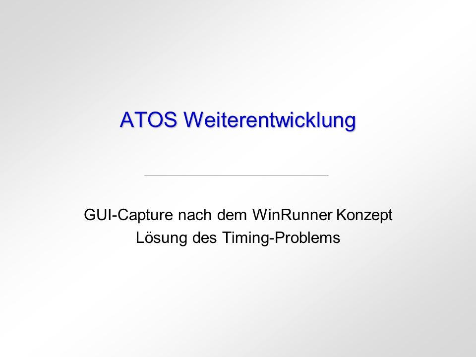ATOS Weiterentwicklung GUI-Capture nach dem WinRunner Konzept Lösung des Timing-Problems