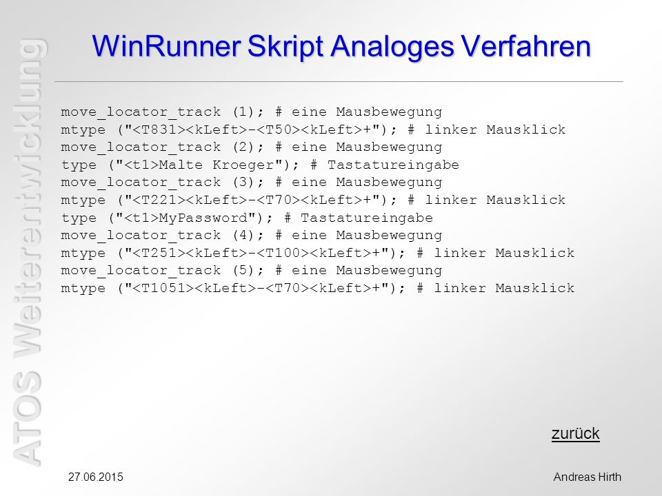 ATOS Weiterentwicklung 27.06.2015Andreas Hirth WinRunner Skript Analoges Verfahren move_locator_track (1); # eine Mausbewegung mtype ( - + ); # linker Mausklick move_locator_track (2); # eine Mausbewegung type ( Malte Kroeger ); # Tastatureingabe move_locator_track (3); # eine Mausbewegung mtype ( - + ); # linker Mausklick type ( MyPassword ); # Tastatureingabe move_locator_track (4); # eine Mausbewegung mtype ( - + ); # linker Mausklick move_locator_track (5); # eine Mausbewegung mtype ( - + ); # linker Mausklick zurück