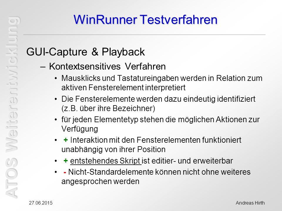 ATOS Weiterentwicklung 27.06.2015Andreas Hirth WinRunner Testverfahren GUI-Capture & Playback –Kontextsensitives Verfahren Mausklicks und Tastatureingaben werden in Relation zum aktiven Fensterelement interpretiert Die Fensterelemente werden dazu eindeutig identifiziert (z.B.