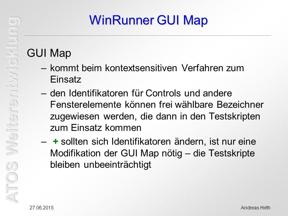 ATOS Weiterentwicklung 27.06.2015Andreas Hirth WinRunner GUI Map GUI Map –kommt beim kontextsensitiven Verfahren zum Einsatz –den Identifikatoren für Controls und andere Fensterelemente können frei wählbare Bezeichner zugewiesen werden, die dann in den Testskripten zum Einsatz kommen – + sollten sich Identifikatoren ändern, ist nur eine Modifikation der GUI Map nötig – die Testskripte bleiben unbeeinträchtigt
