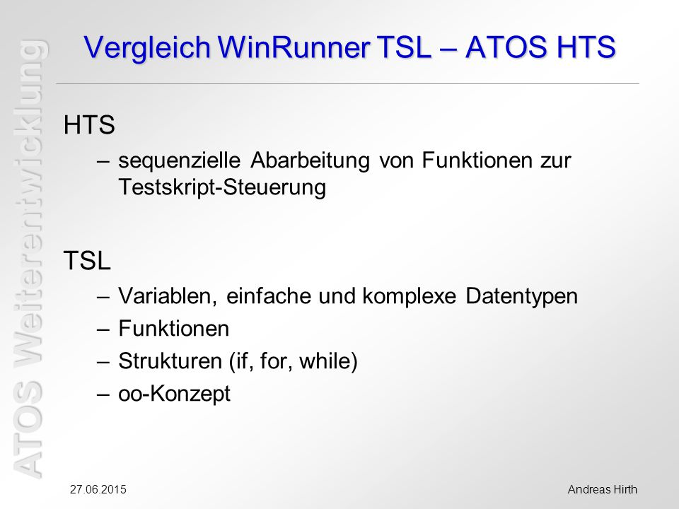 ATOS Weiterentwicklung 27.06.2015Andreas Hirth Vergleich WinRunner TSL – ATOS HTS HTS –sequenzielle Abarbeitung von Funktionen zur Testskript-Steuerung TSL –Variablen, einfache und komplexe Datentypen –Funktionen –Strukturen (if, for, while) –oo-Konzept