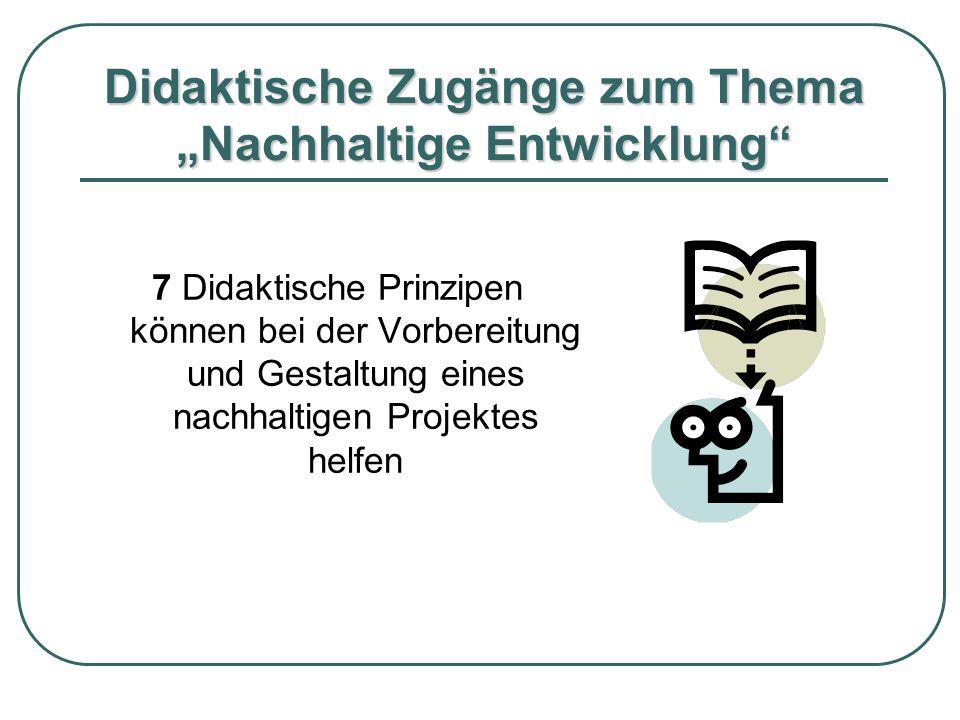 """Didaktische Zugänge zum Thema """"Nachhaltige Entwicklung"""" 7 Didaktische Prinzipen können bei der Vorbereitung und Gestaltung eines nachhaltigen Projekte"""