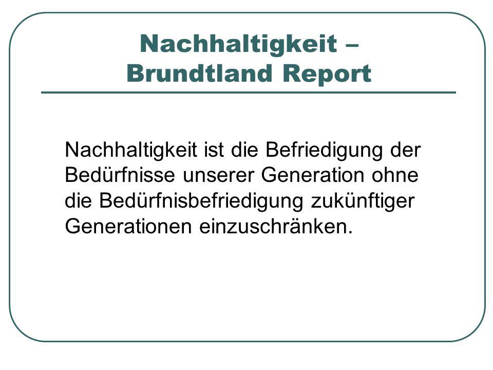 Nachhaltigkeit – Brundtland Report Nachhaltigkeit ist die Befriedigung der Bedürfnisse unserer Generation ohne die Bedürfnisbefriedigung zukünftiger Generationen einzuschränken.