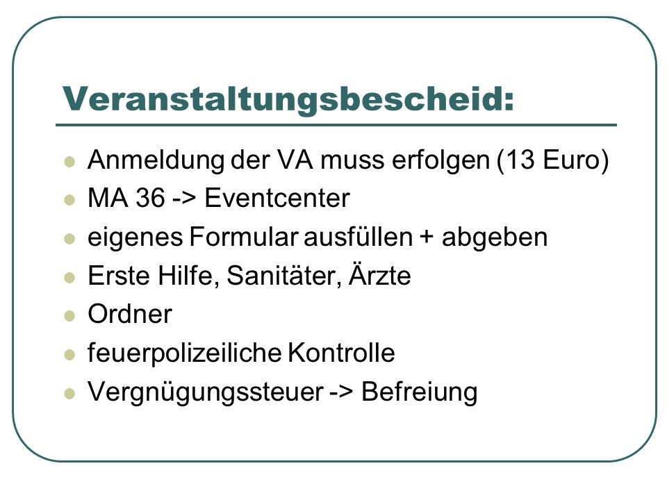 Veranstaltungsbescheid: Anmeldung der VA muss erfolgen (13 Euro) MA 36 -> Eventcenter eigenes Formular ausfüllen + abgeben Erste Hilfe, Sanitäter, Ärz