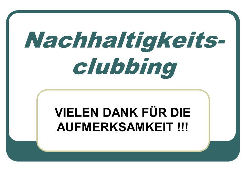 Nachhaltigkeits- clubbing VIELEN DANK FÜR DIE AUFMERKSAMKEIT !!!