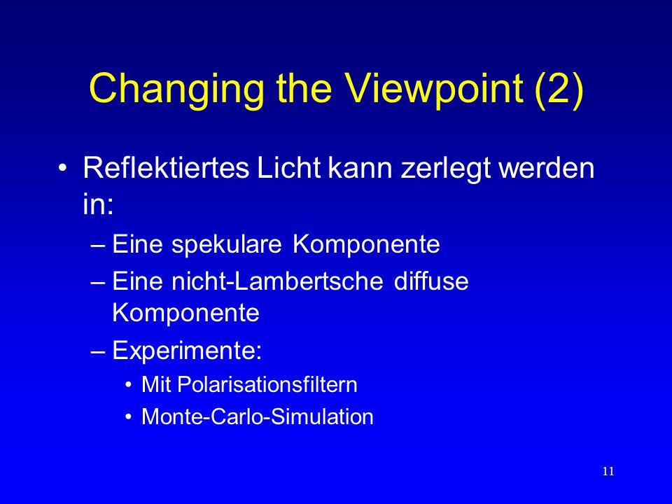 11 Changing the Viewpoint (2) Reflektiertes Licht kann zerlegt werden in: –Eine spekulare Komponente –Eine nicht-Lambertsche diffuse Komponente –Experimente: Mit Polarisationsfiltern Monte-Carlo-Simulation