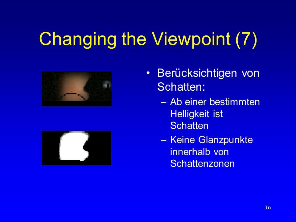 16 Changing the Viewpoint (7) Berücksichtigen von Schatten: –Ab einer bestimmten Helligkeit ist Schatten –Keine Glanzpunkte innerhalb von Schattenzonen