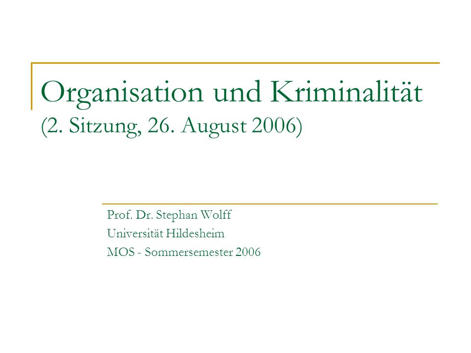 Organisation und Kriminalität (2. Sitzung, 26. August 2006) Prof. Dr. Stephan Wolff Universität Hildesheim MOS - Sommersemester 2006