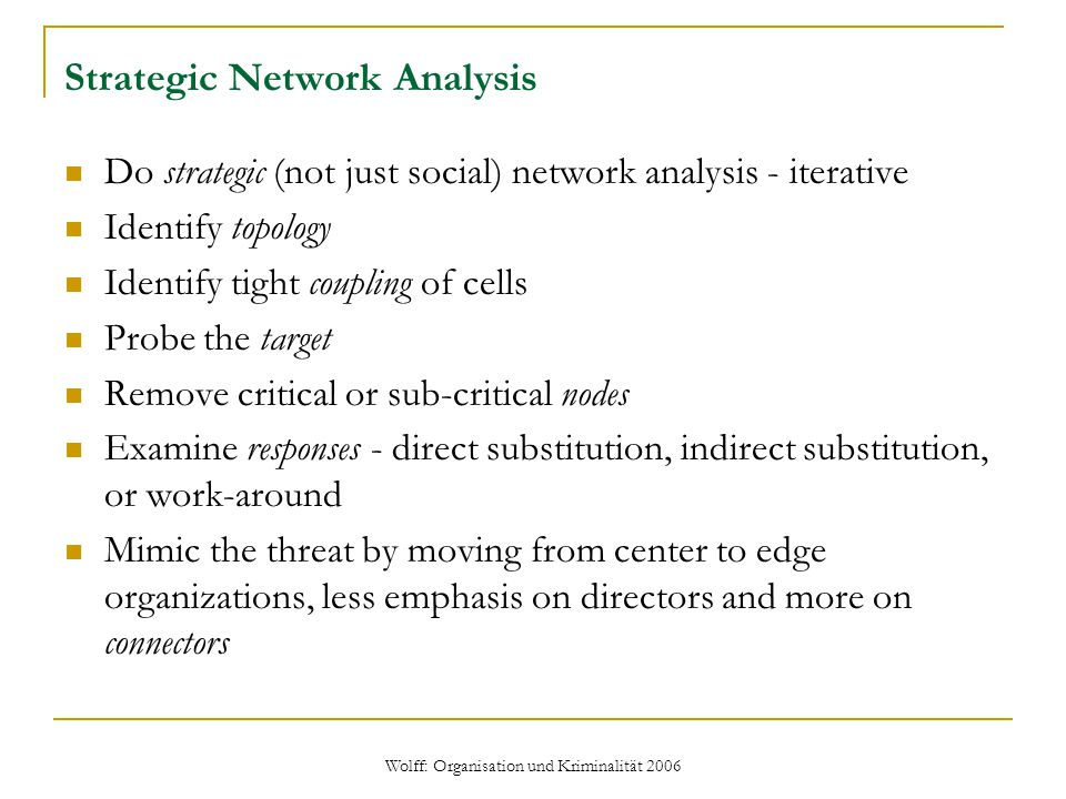 Wolff: Organisation und Kriminalität 2006 Strategic Network Analysis Do strategic (not just social) network analysis - iterative Identify topology Identify tight coupling of cells Probe the target Remove critical or sub-critical nodes Examine responses - direct substitution, indirect substitution, or work-around Mimic the threat by moving from center to edge organizations, less emphasis on directors and more on connectors