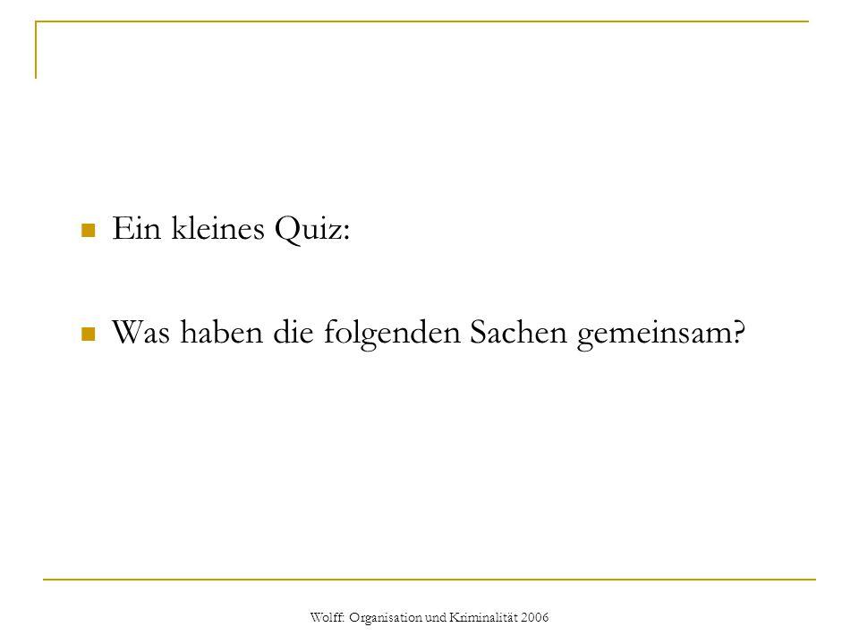 Wolff: Organisation und Kriminalität 2006 Ein kleines Quiz: Was haben die folgenden Sachen gemeinsam?